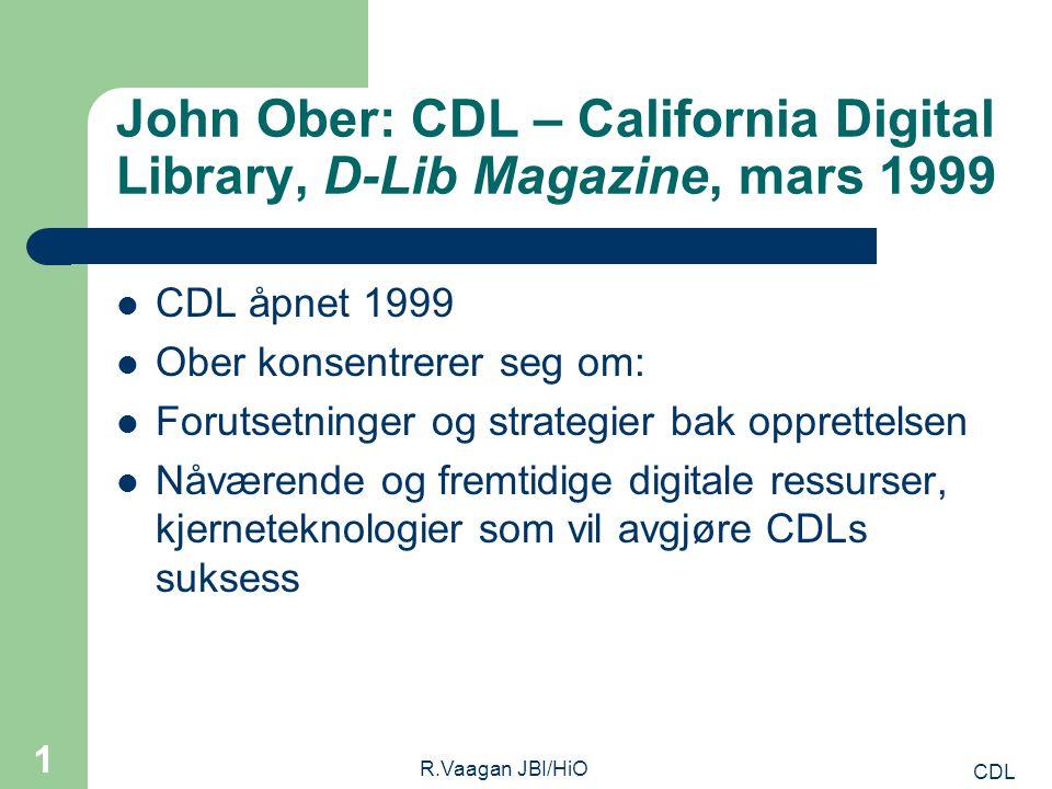 CDL R.Vaagan JBI/HiO 1 John Ober: CDL – California Digital Library, D-Lib Magazine, mars 1999 CDL åpnet 1999 Ober konsentrerer seg om: Forutsetninger og strategier bak opprettelsen Nåværende og fremtidige digitale ressurser, kjerneteknologier som vil avgjøre CDLs suksess