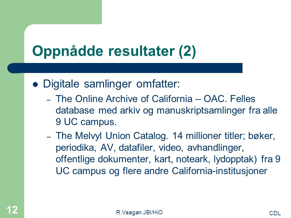 CDL R.Vaagan JBI/HiO 12 Oppnådde resultater (2) Digitale samlinger omfatter: – The Online Archive of California – OAC. Felles database med arkiv og ma