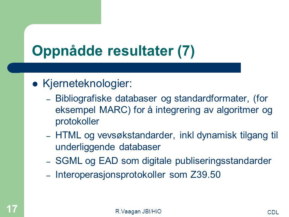 CDL R.Vaagan JBI/HiO 17 Oppnådde resultater (7) Kjerneteknologier: – Bibliografiske databaser og standardformater, (for eksempel MARC) for å integrering av algoritmer og protokoller – HTML og vevsøkstandarder, inkl dynamisk tilgang til underliggende databaser – SGML og EAD som digitale publiseringsstandarder – Interoperasjonsprotokoller som Z39.50