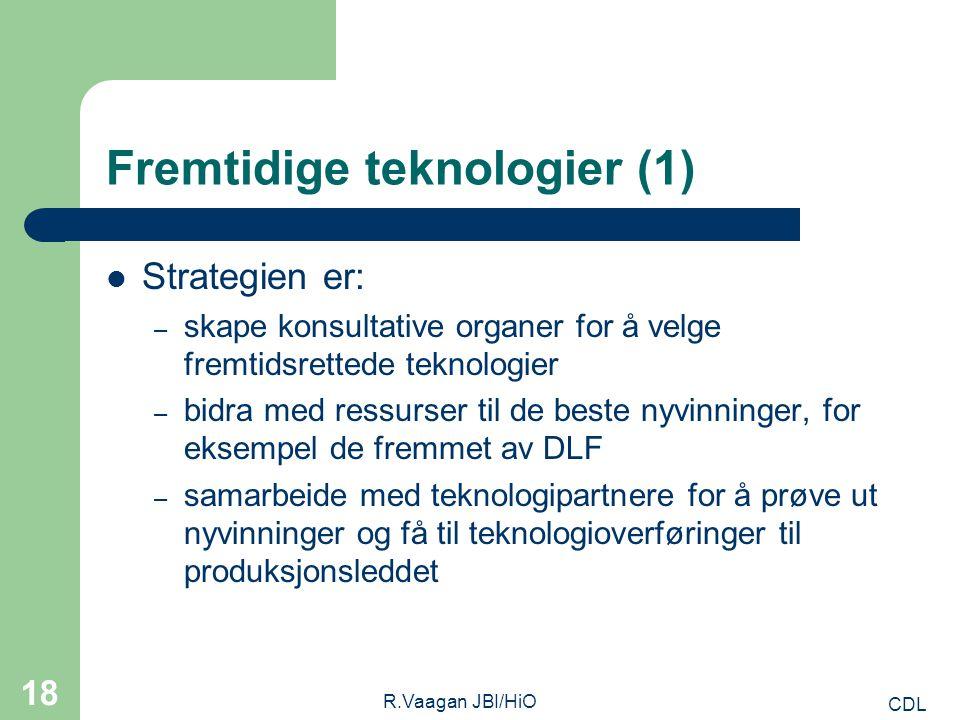 CDL R.Vaagan JBI/HiO 18 Fremtidige teknologier (1) Strategien er: – skape konsultative organer for å velge fremtidsrettede teknologier – bidra med ressurser til de beste nyvinninger, for eksempel de fremmet av DLF – samarbeide med teknologipartnere for å prøve ut nyvinninger og få til teknologioverføringer til produksjonsleddet