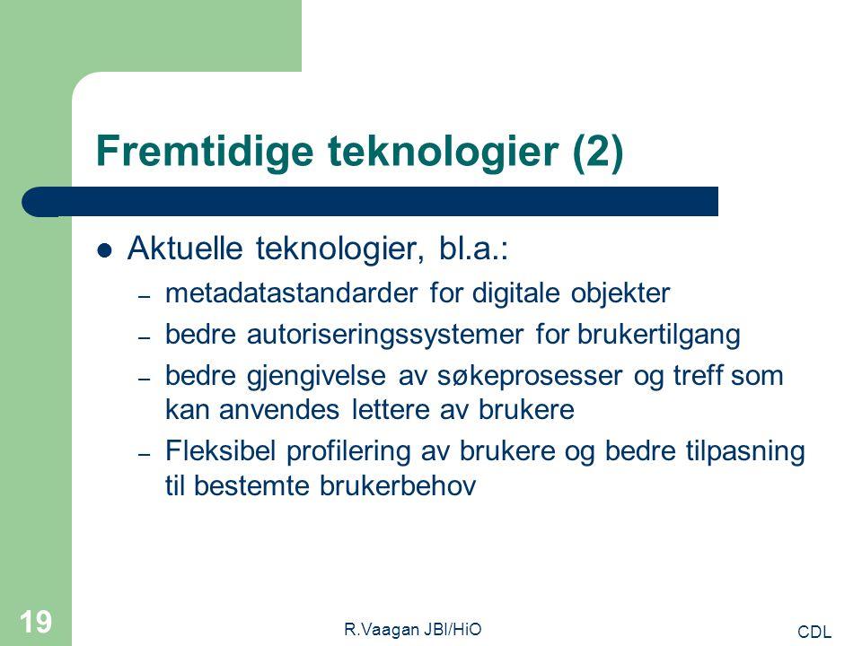 CDL R.Vaagan JBI/HiO 19 Fremtidige teknologier (2) Aktuelle teknologier, bl.a.: – metadatastandarder for digitale objekter – bedre autoriseringssystemer for brukertilgang – bedre gjengivelse av søkeprosesser og treff som kan anvendes lettere av brukere – Fleksibel profilering av brukere og bedre tilpasning til bestemte brukerbehov