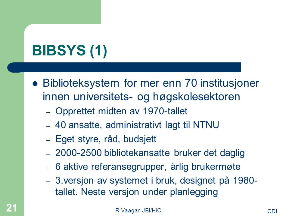 CDL R.Vaagan JBI/HiO 21 BIBSYS (1) Biblioteksystem for mer enn 70 institusjoner innen universitets- og høgskolesektoren – Opprettet midten av 1970-tallet – 40 ansatte, administrativt lagt til NTNU – Eget styre, råd, budsjett – 2000-2500 bibliotekansatte bruker det daglig – 6 aktive referansegrupper, årlig brukermøte – 3.versjon av systemet i bruk, designet på 1980- tallet.