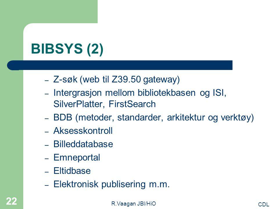 CDL R.Vaagan JBI/HiO 22 BIBSYS (2) – Z-søk (web til Z39.50 gateway) – Intergrasjon mellom bibliotekbasen og ISI, SilverPlatter, FirstSearch – BDB (metoder, standarder, arkitektur og verktøy) – Aksesskontroll – Billeddatabase – Emneportal – Eltidbase – Elektronisk publisering m.m.