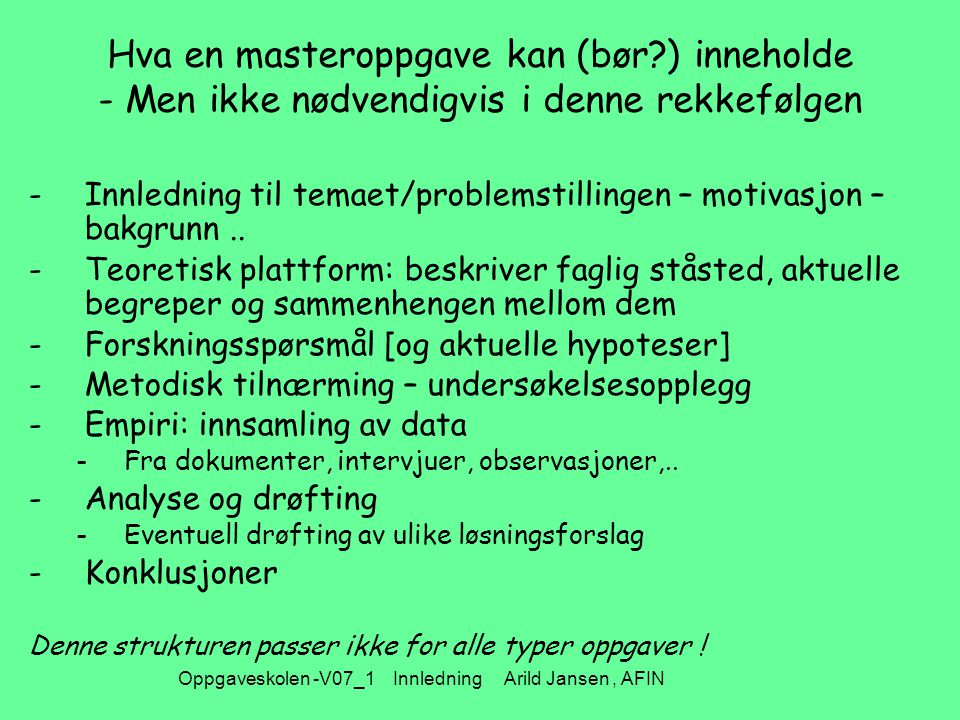 Oppgaveskolen -V07_1 Innledning Arild Jansen, AFIN Hva en masteroppgave kan (bør ) inneholde - Men ikke nødvendigvis i denne rekkefølgen -Innledning til temaet/problemstillingen – motivasjon – bakgrunn..