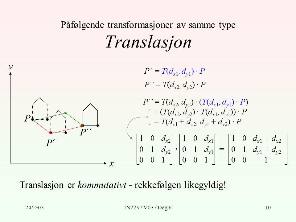 24/2-03IN229 / V03 / Dag 610 Påfølgende transformasjoner av samme type Translasjon P´ = T(d x1, d y1 ) · P P´´= T(d x2, d y2 ) · P´ P´´= T(d x2, d y2