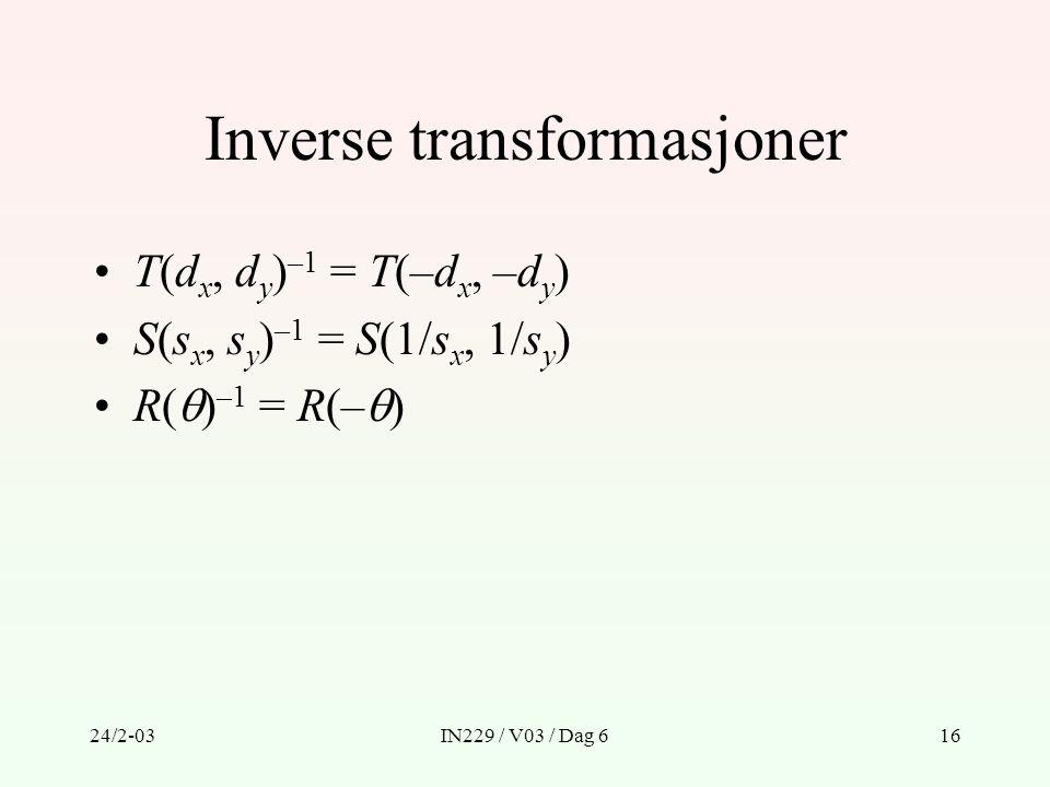 24/2-03IN229 / V03 / Dag 616 Inverse transformasjoner T(d x, d y ) –1 = T(–d x, –d y ) S(s x, s y ) –1 = S(1/s x, 1/s y ) R(  ) –1 = R(–  )