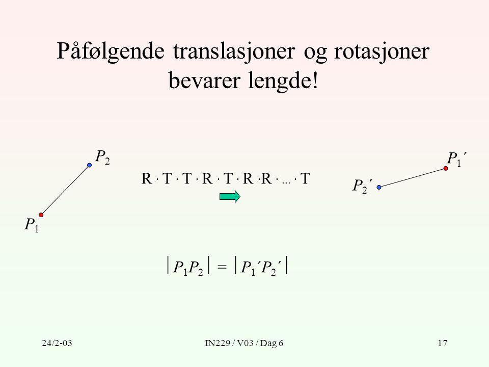 24/2-03IN229 / V03 / Dag 617 Påfølgende translasjoner og rotasjoner bevarer lengde! P1P1 P2P2 R · T · T · R · T · R · R ·... · T P2´P2´ P1´P1´  P 1 P
