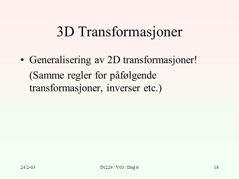 24/2-03IN229 / V03 / Dag 618 3D Transformasjoner Generalisering av 2D transformasjoner! (Samme regler for påfølgende transformasjoner, inverser etc.)