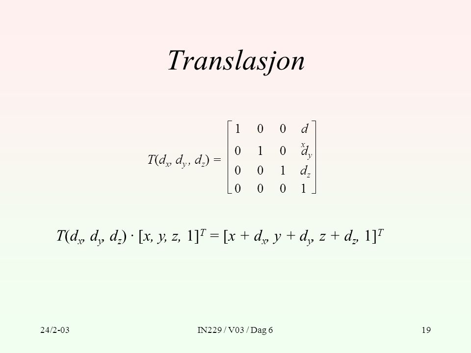 24/2-03IN229 / V03 / Dag 619 Translasjon T(d x, d y, d z ) = 1 0 0 1 dxdx dydy 001dzdz 0001 0 0 T(d x, d y, d z ) · [x, y, z, 1] T = [x + d x, y + d y