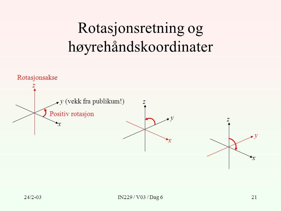 24/2-03IN229 / V03 / Dag 621 Rotasjonsretning og høyrehåndskoordinater y (vekk fra publikum!) z x Positiv rotasjon Rotasjonsakse y z x y z x