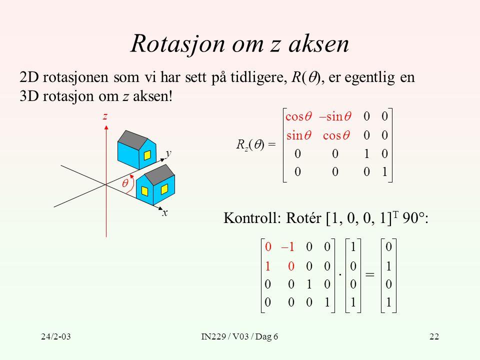 24/2-03IN229 / V03 / Dag 622 Rotasjon om z aksen R z (  ) = Kontroll: Rotér [1, 0, 0, 1] T 90°: 2D rotasjonen som vi har sett på tidligere, R(  ), e