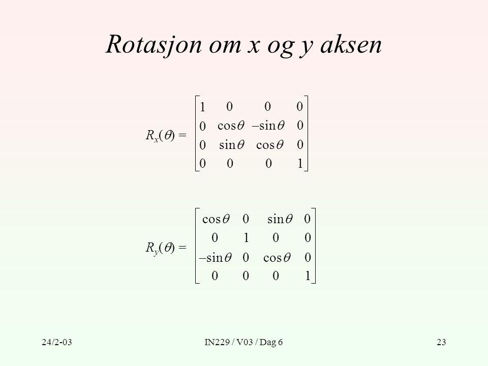 24/2-03IN229 / V03 / Dag 623 Rotasjon om x og y aksen R x (  ) = cos  0 0 001 –sin  cos  sin  1 0 0 000 0 R y (  ) = 10 0 001 0 cos  0 0 –sin 
