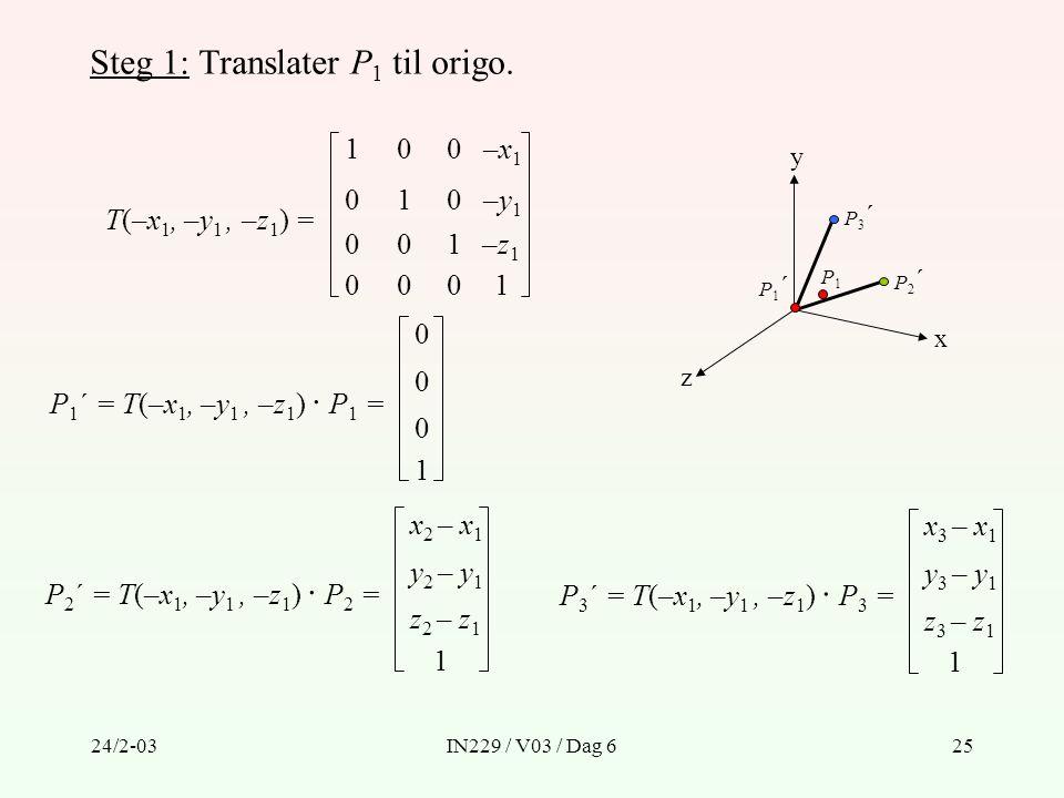 24/2-03IN229 / V03 / Dag 625 Steg 1: Translater P 1 til origo. T(–x 1, –y 1, –z 1 ) = 1 0 0 1 –x1–x1 –y1–y1 001–z1–z1 0001 0 0 P 1 ´ = T(–x 1, –y 1, –