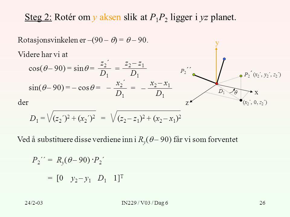 24/2-03IN229 / V03 / Dag 626 Steg 2: Rotér om y aksen slik at P 1 P 2 ligger i yz planet. Rotasjonsvinkelen er –(90 –  ) =  – 90. y z x P 2 ´´ P 2 ´
