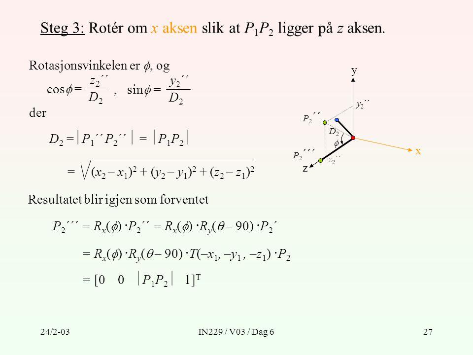 24/2-03IN229 / V03 / Dag 627 Steg 3: Rotér om x aksen slik at P 1 P 2 ligger på z aksen. Rotasjonsvinkelen er , og y z x P 2 ´´ D2D2 cos  = z 2 ´´ D