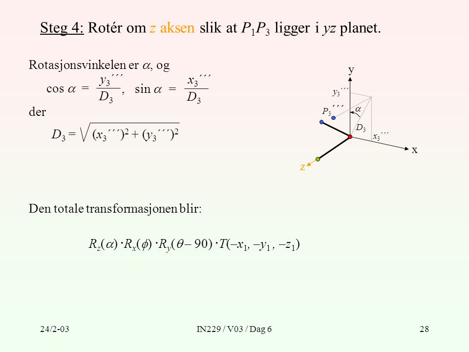 24/2-03IN229 / V03 / Dag 628 Steg 4: Rotér om z aksen slik at P 1 P 3 ligger i yz planet. Rotasjonsvinkelen er , og y z x D3D3 cos  = y 3 ´´´ D3D3,