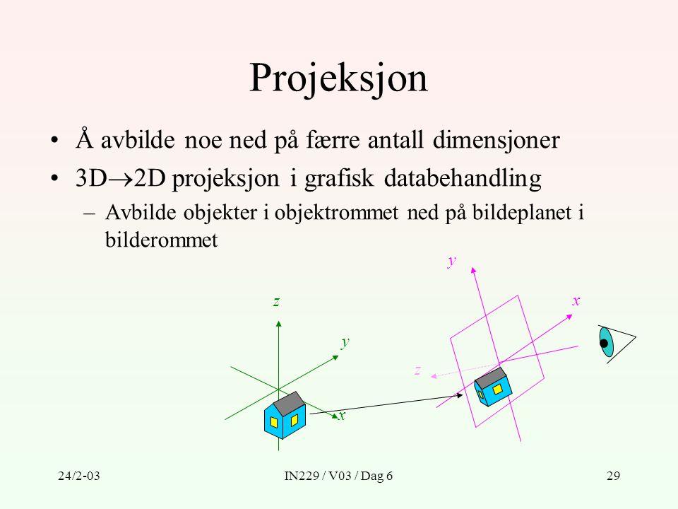 24/2-03IN229 / V03 / Dag 629 Projeksjon Å avbilde noe ned på færre antall dimensjoner 3D  2D projeksjon i grafisk databehandling –Avbilde objekter i