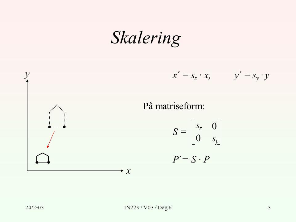 24/2-03IN229 / V03 / Dag 614 Eksempel 2 - skalering om et vilkårlig punkt x y P1P1 x y x y x y P1P1 T(x 1, y 1 ) · S(s x, s y ) · T( – x 1, – y 1 ) = 1 0 0 1 x1x1 y1y1 001 · · 1 0 0 1 –x1–x1 –y1–y1 001 = sxsx x 1 (1 – s x ) y 1 (1 – s y ) 001 0 0 sxsx 0 0 sysy 0 0 001 sysy