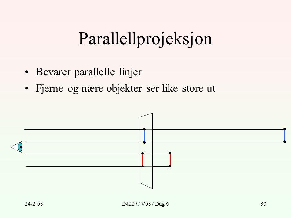 24/2-03IN229 / V03 / Dag 630 Parallellprojeksjon Bevarer parallelle linjer Fjerne og nære objekter ser like store ut