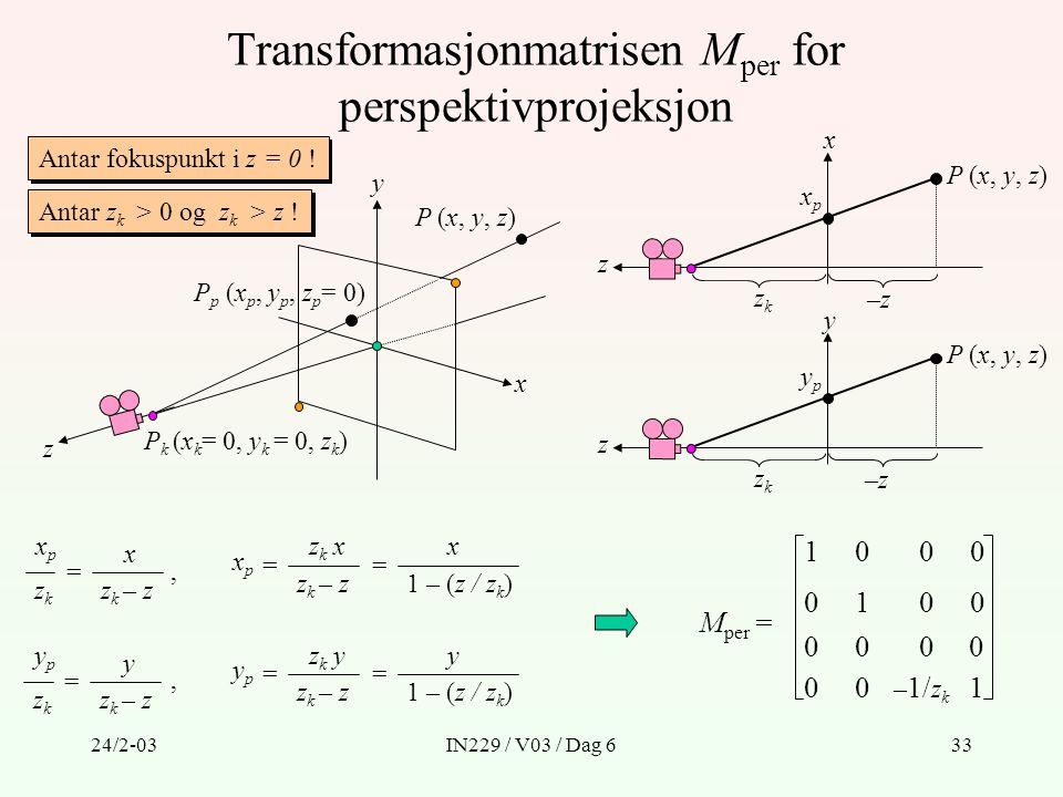 24/2-03IN229 / V03 / Dag 633 Transformasjonmatrisen M per for perspektivprojeksjon x z xpxp zkzk P (x, y, z) y z ypyp zkzk xpxp zkzk = x z k – z ypyp