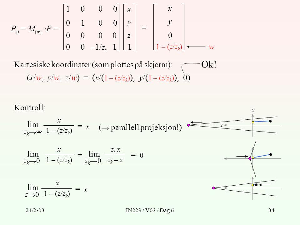 24/2-03IN229 / V03 / Dag 634 P p = M per ·P = x y z 1 = x y 0 1 – (z/z k ) Kartesiske koordinater (som plottes på skjerm): w (x/w, y/w, z/w) = (x/( 1