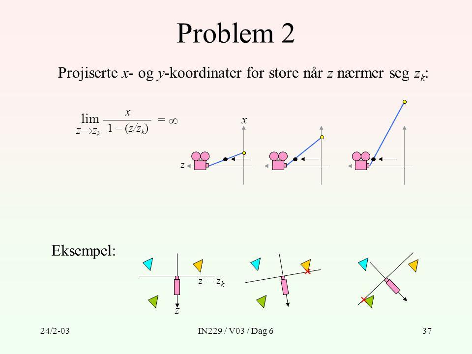 24/2-03IN229 / V03 / Dag 637 Problem 2 Projiserte x- og y-koordinater for store når z nærmer seg z k : lim x 1 – (z/z k ) zzkzzk =  Eksempel: z z =