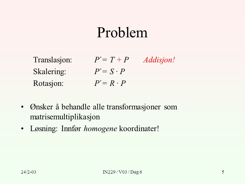 24/2-03IN229 / V03 / Dag 65 Problem Translasjon:P´= T + PAddisjon! Skalering:P´= S · P Rotasjon:P´= R · P Ønsker å behandle alle transformasjoner som