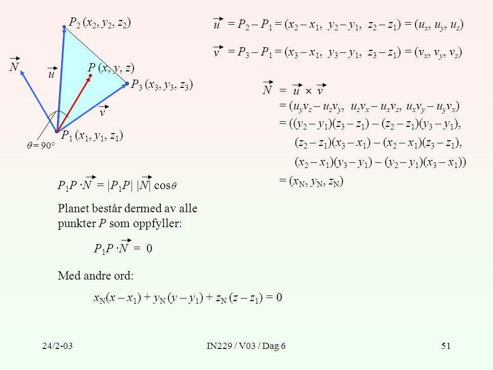 24/2-03IN229 / V03 / Dag 651 P (x, y, z) P 3 (x 3, y 3, z 3 ) P 2 (x 2, y 2, z 2 ) P 1 (x 1, y 1, z 1 ) N u v u = P 2 – P 1 = (x 2 – x 1, y 2 – y 1, z