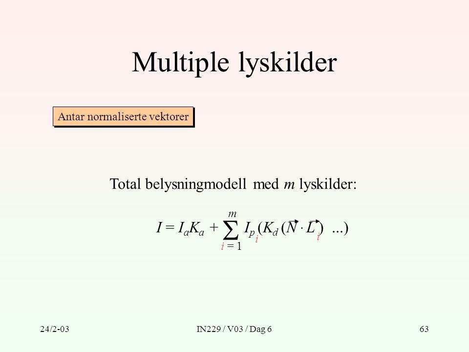 24/2-03IN229 / V03 / Dag 663 Multiple lyskilder Total belysningmodell med m lyskilder: I = I a K a + I p (K d (N · L )...)  i = 1 m i i Antar normali