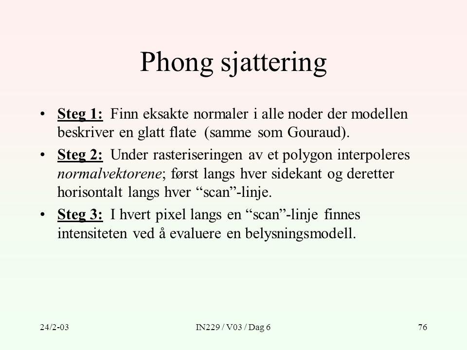 24/2-03IN229 / V03 / Dag 676 Phong sjattering Steg 1: Finn eksakte normaler i alle noder der modellen beskriver en glatt flate (samme som Gouraud). St