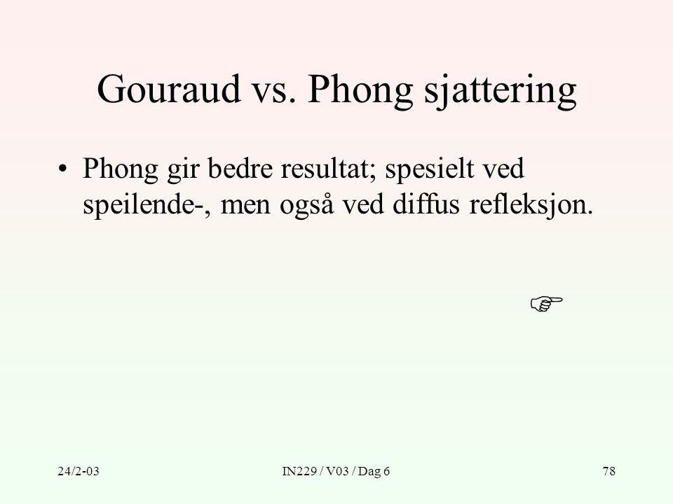 24/2-03IN229 / V03 / Dag 678 Gouraud vs. Phong sjattering Phong gir bedre resultat; spesielt ved speilende-, men også ved diffus refleksjon. 
