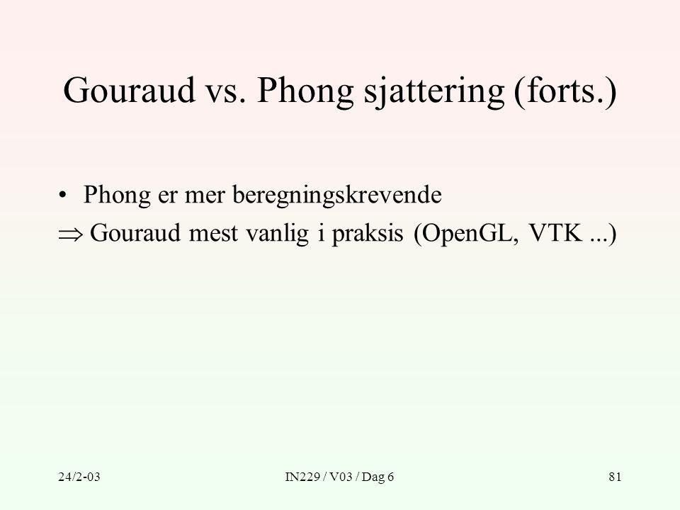 24/2-03IN229 / V03 / Dag 681 Gouraud vs. Phong sjattering (forts.) Phong er mer beregningskrevende  Gouraud mest vanlig i praksis (OpenGL, VTK...)