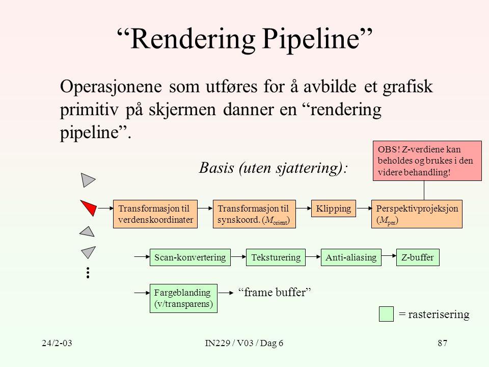 """24/2-03IN229 / V03 / Dag 687 """"Rendering Pipeline"""" Operasjonene som utføres for å avbilde et grafisk primitiv på skjermen danner en """"rendering pipeline"""