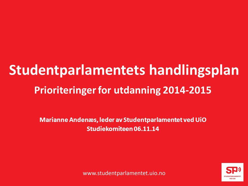 Studentparlamentets handlingsplan Prioriteringer for utdanning 2014-2015 Marianne Andenæs, leder av Studentparlamentet ved UiO Studiekomiteen 06.11.14