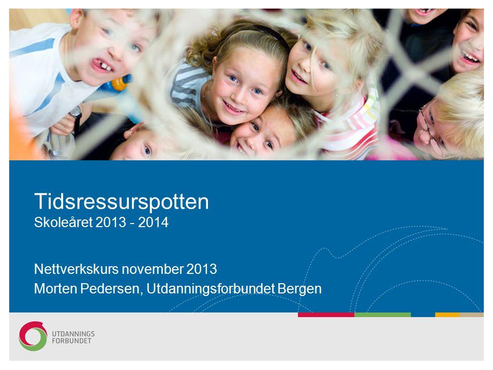 Nettverkskurs november 2013 Morten Pedersen, Utdanningsforbundet Bergen Tidsressurspotten Skoleåret 2013 - 2014
