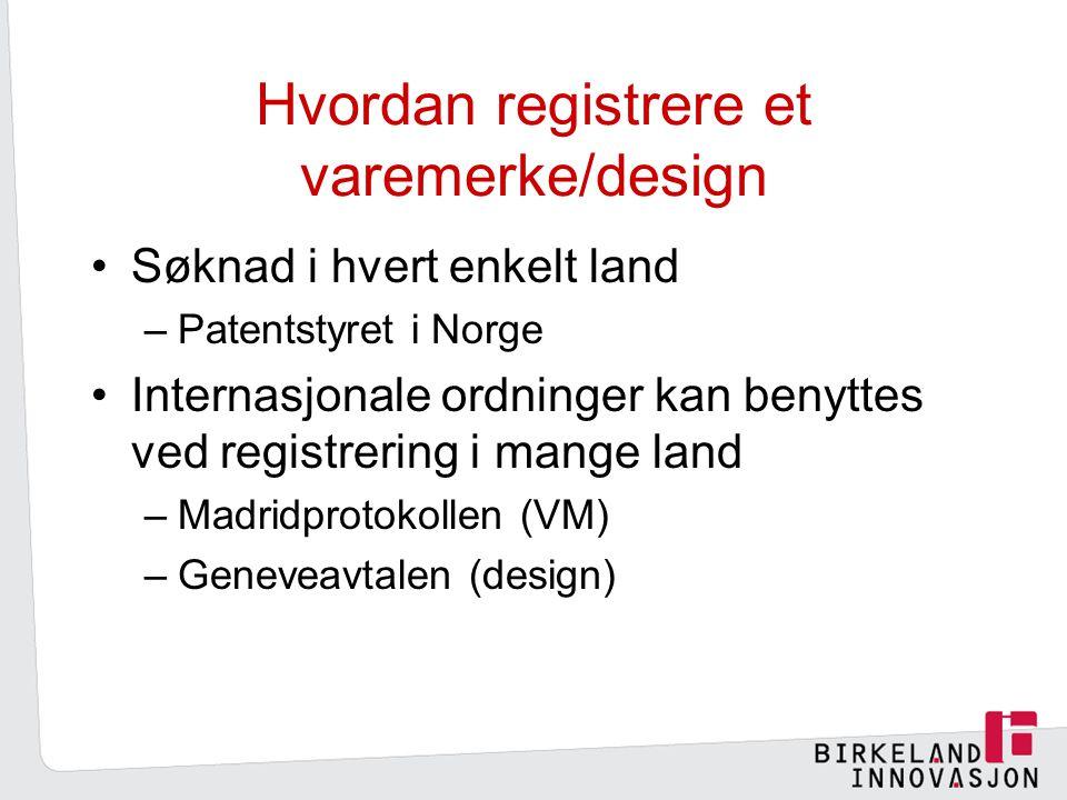 Hvordan registrere et varemerke/design Søknad i hvert enkelt land –Patentstyret i Norge Internasjonale ordninger kan benyttes ved registrering i mange land –Madridprotokollen (VM) –Geneveavtalen (design)