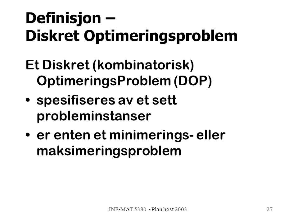 INF-MAT 5380 - Plan høst 200327 Definisjon – Diskret Optimeringsproblem Et Diskret (kombinatorisk) OptimeringsProblem (DOP) spesifiseres av et sett probleminstanser er enten et minimerings- eller maksimeringsproblem