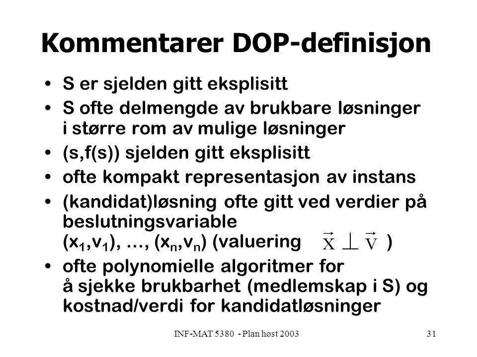 INF-MAT 5380 - Plan høst 200331 Kommentarer DOP-definisjon S er sjelden gitt eksplisitt S ofte delmengde av brukbare løsninger i større rom av mulige løsninger (s,f(s)) sjelden gitt eksplisitt ofte kompakt representasjon av instans (kandidat)løsning ofte gitt ved verdier på beslutningsvariable (x 1,v 1 ),..., (x n,v n ) (valuering ) ofte polynomielle algoritmer for å sjekke brukbarhet (medlemskap i S) og kostnad/verdi for kandidatløsninger