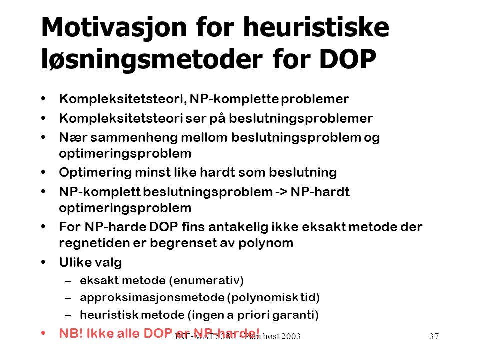 INF-MAT 5380 - Plan høst 200337 Motivasjon for heuristiske løsningsmetoder for DOP Kompleksitetsteori, NP-komplette problemer Kompleksitetsteori ser på beslutningsproblemer Nær sammenheng mellom beslutningsproblem og optimeringsproblem Optimering minst like hardt som beslutning NP-komplett beslutningsproblem -> NP-hardt optimeringsproblem For NP-harde DOP fins antakelig ikke eksakt metode der regnetiden er begrenset av polynom Ulike valg –eksakt metode (enumerativ) –approksimasjonsmetode (polynomisk tid) –heuristisk metode (ingen a priori garanti) NB.