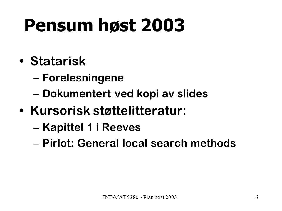 INF-MAT 5380 - Plan høst 20036 Pensum høst 2003 Statarisk –Forelesningene –Dokumentert ved kopi av slides Kursorisk støttelitteratur: –Kapittel 1 i Reeves –Pirlot: General local search methods