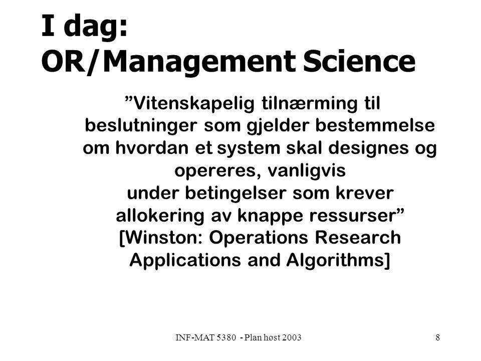 INF-MAT 5380 - Plan høst 20038 I dag: OR/Management Science Vitenskapelig tilnærming til beslutninger som gjelder bestemmelse om hvordan et system skal designes og opereres, vanligvis under betingelser som krever allokering av knappe ressurser [Winston: Operations Research Applications and Algorithms]