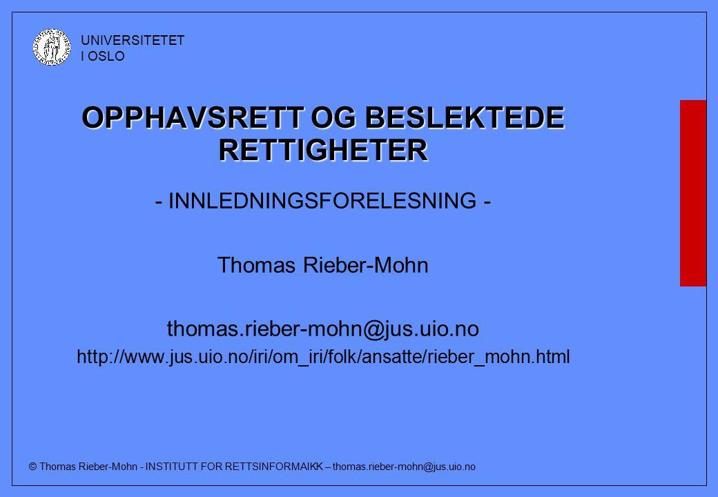 © Thomas Rieber-Mohn - INSTITUTT FOR RETTSINFORMAIKK – thomas.rieber-mohn@jus.uio.no UNIVERSITETET I OSLO Utgangspunkter (forts) Opphavsretten er dessuten begrenset i tid og sted Den tidsmessige begrensningen innebærer at opphavsretten bortfaller av seg selv når det er gått en viss tid (Hovedregelen i Norge er 70 år etter opphavsmannens død) Den stedmessige begrensningen innebærer bl.a.