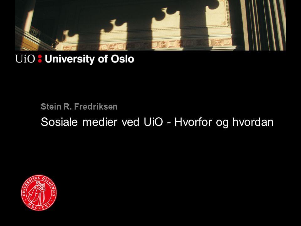 Stein R. Fredriksen Sosiale medier ved UiO - Hvorfor og hvordan