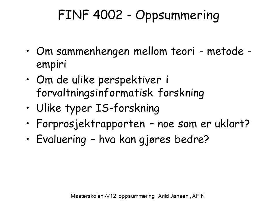 Masterskolen -V12 oppsummering Arild Jansen, AFIN FINF 4002 - Oppsummering Om sammenhengen mellom teori - metode - empiri Om de ulike perspektiver i forvaltningsinformatisk forskning Ulike typer IS-forskning Forprosjektrapporten – noe som er uklart.