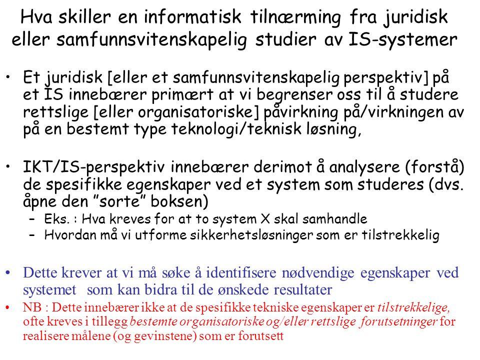 Hva skiller en informatisk tilnærming fra juridisk eller samfunnsvitenskapelig studier av IS-systemer Et juridisk [eller et samfunnsvitenskapelig perspektiv] på et IS innebærer primært at vi begrenser oss til å studere rettslige [eller organisatoriske] påvirkning på/virkningen av på en bestemt type teknologi/teknisk løsning, IKT/IS-perspektiv innebærer derimot å analysere (forstå) de spesifikke egenskaper ved et system som studeres (dvs.