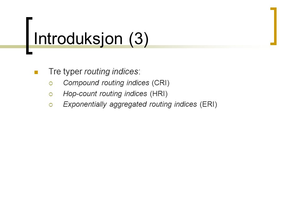 Introduksjon (3) Tre typer routing indices:  Compound routing indices (CRI)  Hop-count routing indices (HRI)  Exponentially aggregated routing indices (ERI)