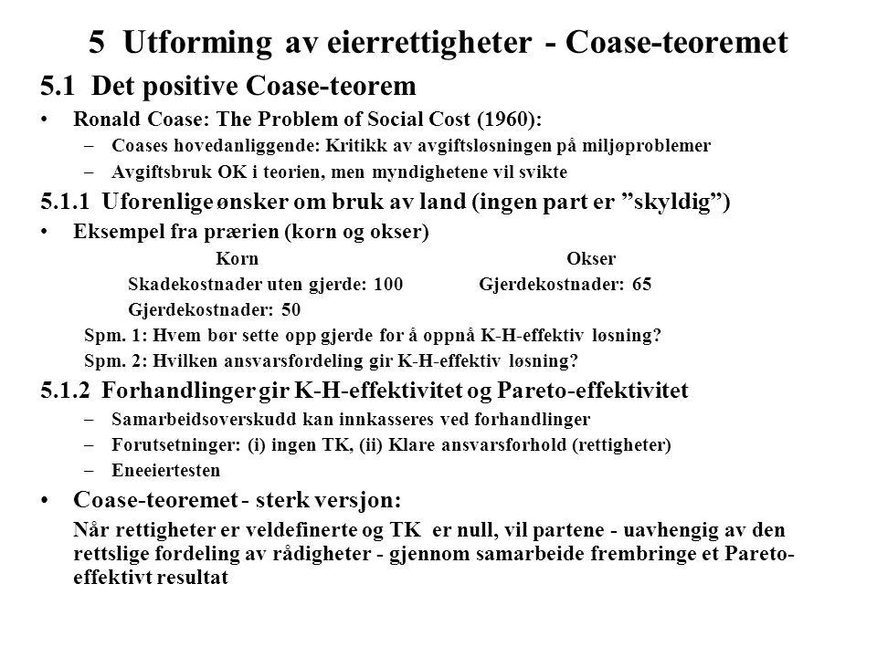5 Utforming av eierrettigheter - Coase-teoremet 5.1 Det positive Coase-teorem Ronald Coase: The Problem of Social Cost (1960): –Coases hovedanliggende: Kritikk av avgiftsløsningen på miljøproblemer –Avgiftsbruk OK i teorien, men myndighetene vil svikte 5.1.1 Uforenlige ønsker om bruk av land (ingen part er skyldig ) Eksempel fra prærien (korn og okser) KornOkser Skadekostnader uten gjerde: 100Gjerdekostnader: 65 Gjerdekostnader: 50 Spm.