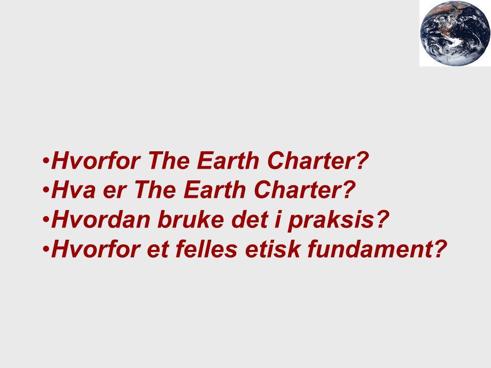 Hvorfor The Earth Charter? Hva er The Earth Charter? Hvordan bruke det i praksis? Hvorfor et felles etisk fundament?
