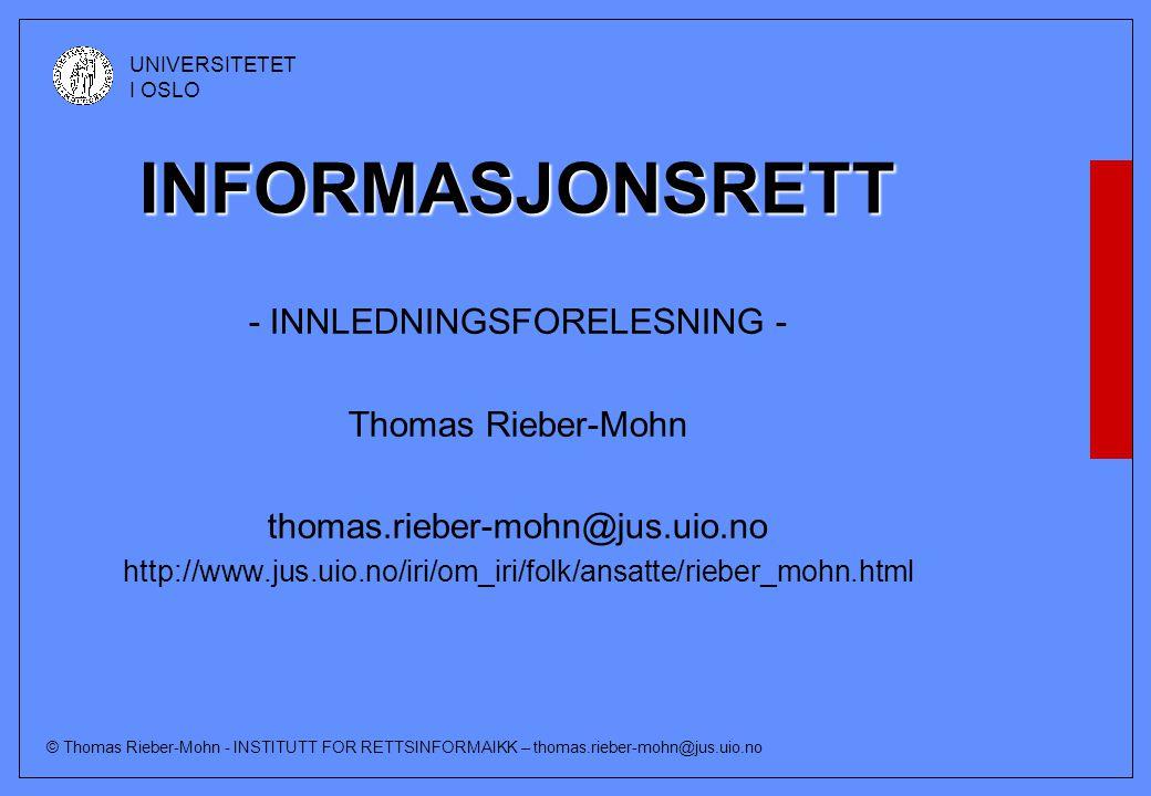 © Thomas Rieber-Mohn - INSTITUTT FOR RETTSINFORMAIKK – thomas.rieber-mohn@jus.uio.no UNIVERSITETET I OSLO INFORMASJONSRETT - INNLEDNINGSFORELESNING - Thomas Rieber-Mohn thomas.rieber-mohn@jus.uio.no http://www.jus.uio.no/iri/om_iri/folk/ansatte/rieber_mohn.html
