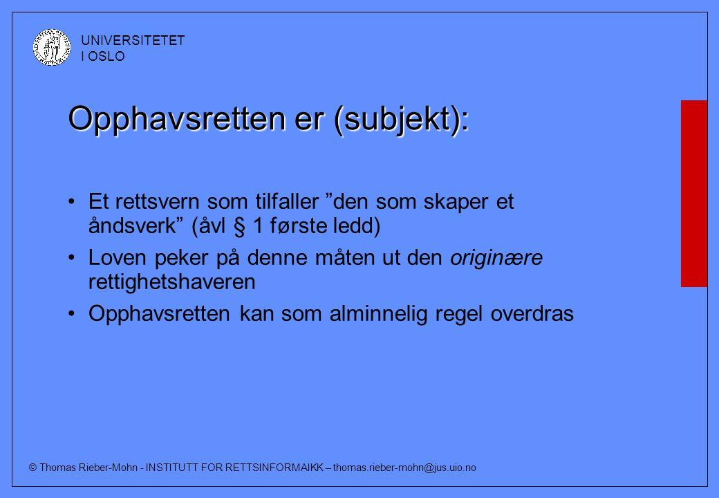 © Thomas Rieber-Mohn - INSTITUTT FOR RETTSINFORMAIKK – thomas.rieber-mohn@jus.uio.no UNIVERSITETET I OSLO Opphavsretten er (subjekt): Et rettsvern som tilfaller den som skaper et åndsverk (åvl § 1 første ledd) Loven peker på denne måten ut den originære rettighetshaveren Opphavsretten kan som alminnelig regel overdras